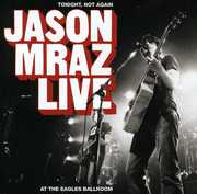 Tonight Not Again: Jason Mraz Live at Eagles Ballr , Jason Mraz