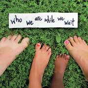 Who We Are While We Wait