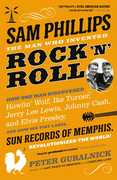Sam Phillips: The Man Who Invented Rock 'n' Roll: How One Man Discovered Howlin' Wolf, Ike Turner, Johnny Cash, Jerry Lee Lewis, and Elvis Presley, and How His Tiny Label, Sun Records of Memphis, Revolutionized the World!