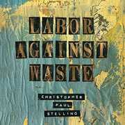 Labor Against Waste [Import] , Christopher Paul Stelling