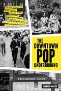 The Downtown Pop Underground: New York City and the literary punks, renegade artists, DIY filmmakers, mad playwrights, and rock n roll glitter queens who revolutionized culture