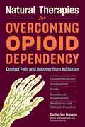 Natural Therapies for Overcoming Opioid Dependency: Control Pain andRecover from Addiction with Chinese Medicine, Acupuncture, Herbs,Nutritional Supplements & Meditation and Lifestyle Practices