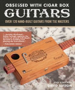 Obsessed With Cigar Box Guitars, 2nd Edition: Over 120 Hand-Built Guitars from the Masters