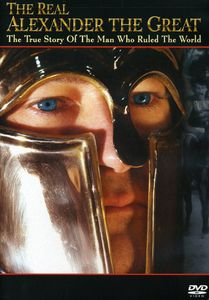 The Real Alexander the Great: The True Story of the Man Who Ruled theWorld