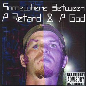 Somewhere Between a Retard & a God