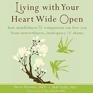 Living With Your Heart Wide Open: How Mindfulness and Compassion Can