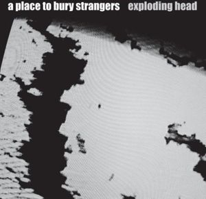 Exploding Head , A Place to Bury Strangers