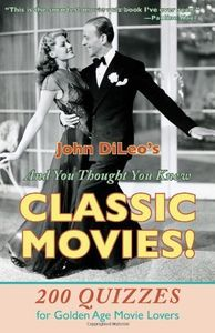 And You Thought You Knew Classic Movies: 200 Quizzes for Golden Age Movie Lovers , John Dileo