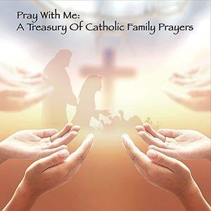 Pray With Me: A Treasury Of Catholic Family Prayers