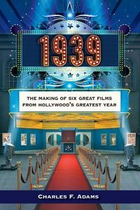 1939: The Making Of Six Great Films From Hollywood's Greatest Year , Charles F. Adams