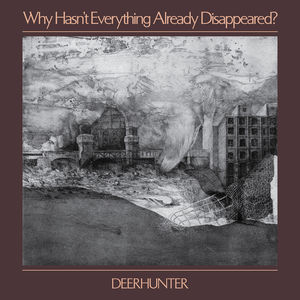 Why Hasn't Everything Already Disappeared , Deerhunter