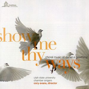 Show Me Thy Ways: Choral Music of Daniel E. Gawthrop