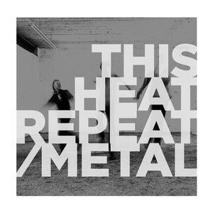 Repeat /  Metal , This Heat