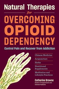 Natural Therapies for Overcoming Opioid Dependency: Control Pain and Recover from Addiction with Chinese Medicine, Acupuncture, Herbs, Nutritional Supplements & Meditation and Lifestyle Practices