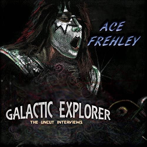 Ace Frehley-Galactic Explorer: The Uncut Interviews